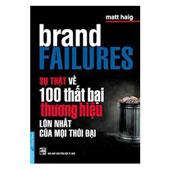 Sự Thật Về 100 Thất Bại Thương Hiệu Lớn Nhất Của Mọi Thời Đại (brand FAILURES The Truth About The 100 Biggest Branding Mistakes Of All Time) - ,